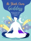 Be Your Own Goddess : Harness Your Inner Strength and Power - Book
