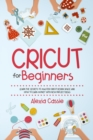 Cricut for Beginners : Learn the Secrets to Master Cricut Design Space and Finally Earning Money with New Project Ideas - Book
