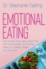 Emotional Eating : How to Stop Binge Eating, Break Free from Food Addiction, and Change Habits for a Healthy Weight Loss that Lasts - Book