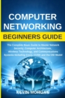 Computer Networking Beginners Guide : The Complete Basic Guide to Master Network Security, Computer Architecture, Wireless Technology, and Communications Systems Including Cisco, CCNA and the OSI Mode - Book