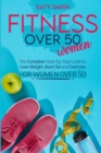Fitness Over 50 Women : The Complete Step-By-Step Guide to Lose Weight, Burn fat and Exercise for women over 50 - Book