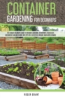 Container Gardening for Beginners : The Ultimate Beginner's Guide To Container Gardening: Hydroponics, Raised Beds, Greenhouses And Much More. With Tips For A Successful Organic Home Micro-farming - Book