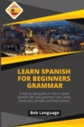 Learn Spanish for Beginners -Grammar : A step by step guide on how to speak Spanish with easy grammar rules, verbs, vocabulary, phrases and short stories. - Book