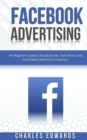 Facebook Advertising : The Beginner's Guide to Facebook Ads. Learn How to Use Social Media Marketing for Business. - Book