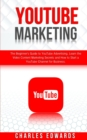 YouTube Marketing : The Beginner's Guide to YouTube Advertising. Learn the Video Content Marketing Secrets and How to Start a YouTube Channel for Business. - Book