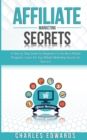 Affiliate Marketing Secrets : A Step by Step Guide for Beginners to the Best Affiliate Programs. Learn the Top Affiliate Marketing Secrets for Success. - Book