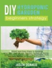 DIY Hydroponic Garden : 8 Smart and Easy Steps to Building your Own Hydroponic Garden System at Home. Learn How to Quickly Start Growing Vegetables, Fruits, and Herbs Without Soil (Indoor and Outdoor) - Book