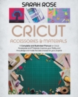 Cricut Accessories and Materials : A Complete and Illustrated Manual on Cricut Accessories and Materials. Improve your Ability and Knowledge and Make the Best Choices for your Projects. - Book