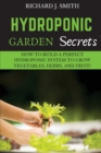 Hydroponic Garden Secrets : How to Build a Perfect Hydroponic System to Grow Vegetables, Herbs, and Fruit! - Book