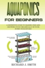 Aquaponics for Beginners : A Definitive Guide to Raising Fish and Growing Food Organically in Your Home or Backyard - Book