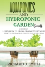Aquaponics and Hydroponic Garden Secrets : 2 Books in 1: Learn How to Grow Organic Vegetables, Fruits and Raising Fishes for Beginners. - Book
