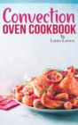 Convection Oven Cookbook : Quick and Easy Recipes to Cook, Roast, Grill and Bake with Convection. Delicious, Healthy and Crispy Meals for beginners and advanced users. - Book