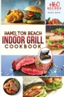 Hamilton Beach Indoor Grill Cookbook : +160 Affordable, Delicious and Healthy Recipes that anyone can cook. Cooking Smokeless and Less Mess for beginners and advanced users. - Book