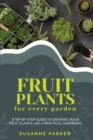 Fruit Plants for Every Garden : Step-by-Step Guide to Growing your Fruit Plants Like A Practical Gardener. - Book