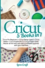 Cricut : 5 Books in 1: Cricut For Beginners + Cricut Design Space + Cricut Maker + Cricut Explore Air 2 + Cricut Project Ideas. Master all the tools and start a profitable business with your machines - Book