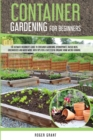 Container Gardening for Beginners : The Ultimate Beginner's Guide to Container Gardening: Hydroponics, Raised Beds, Greenhouses and Much More. With Tips for a Successful Organic Home Micro-farming. - Book