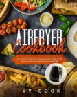 Air Fryer Cookbook : Easy Recipes to Make Healthy and Delicious Tasty Dishes for You and Your Family. How to Cook Crispy Fries and Vegetables with Much Less Oil and Get The Best Results in a Short Tim - Book
