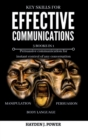 Key Skills for EFFECTIVE COMMUNICATIONS : 3 books in 1 (Effective keys to Persuasion - Mental Manipulation - Body Language Revealed) Persuasive communication for instant control of any conversation - Book