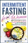 Intermittent Fasting for Women : The Essential Beginners Guide for Quickly Weight Loss, Burn Fat Permanently, Slow the Aging Process and Heal Your Body With the Self-Cleansing Process of Autophagy - Book