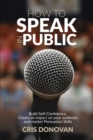 How to Speak in Public : Build Self-Confidence, Create an Impact on your Audience and Master Persuasion Skills - Book