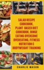 Salad Recipe Books, Plant Based Diet Cookbook, Binge Eating Overcome Eating & Bodyweight - Book