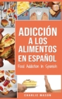 Adiccion a los alimentos En espanol/Food Addiction In Spanish : Tratamiento por comer en exceso (Spanish Edition) - Book