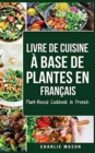Livre de Cuisine A Base de Plantes En Francais/ Plant-Based Cookbook in French - Book