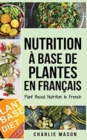 Nutrition a base de plantes En francais/ Plant Based Nutrition In French : Guide sur la facon de manger sainement et Pour un corps plus sain - Book