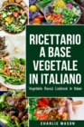 Ricettario A Base Vegetale In Italiano/ Vegetable Based Cookbook In Italian - Book