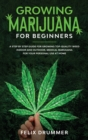 Growing Marijuana for Beginners : A Step by Step Guide for Growing Top-Quality Weed Indoor and Outdoor. Medical Marijuana for your Personal Use at Home - Book