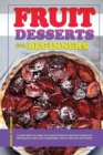 Fruit Desserts for Beginners : Learn how to cook delicious dessert recipes through this quick and easy cookbook, ideal for any occasion! - Book
