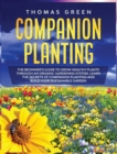 Companion Planting : The Beginner's Guide to Grow Healthy Plants through an Organic Gardening System. Learn the Secrets of Companion Planting and Build Your Sustainable Garden - Book