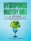 Hydroponics Mastery Bible : 6 IN 1. The Complete Guide to Easily Build Your Sustainable Gardening System at Home. Learn the Secrets of Hydroponics and Boost Your Gardening Skills - Book