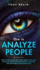 How to Analyze People : How to Read and Influence People with the Ultimate Guide to Reading Body Language and Nonverbal Communication - - Book