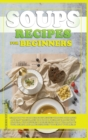 Soups Recipes for Beginners : Learn how to cook delicious recipes through this quick and easy illustrated cookbook. prepare various kind of soups, with different ingredients that will improve your hea - Book