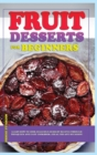 Fruit Dessert Recipes for Beginners : Learn how to cook delicious dessert recipes through this quick and easy cookbook, ideal for any occasion! - Book