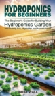 Hydroponics for Beginners : The Beginner's Guide for Building Your Hydroponics Garden and Growing Fruit, Vegetables, and Aromatic Herbs - Book