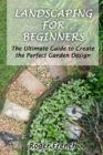 Landscaping For Beginners : The Ultimate Guide to Create the Perfect Garden Design By Roger - Book