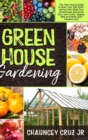 Greenhouse Gardening : The Year-Round Guide to Start Your Self Sufficiency Path. Build Your Greenhouse and Grow Your Own Fruits, Vegetables and Herbs (and Flowers too!) - Book