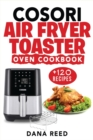 Cosori Air Fryer Toaster Oven Cookbook : +120 Tasty, Quick, Easy and Healthy Recipes to Air Fry. Bake, Broil, and Roast for beginners and advanced users. - Book