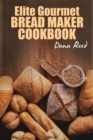 Elite Gourmet Bread Maker Cookbook : Healthy and Delightful Recipes to Make Homemade Bread Right in Your Own Kitchen. - Book