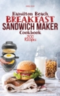 Hamilton Beach Breakfast Sandwich Maker Cookbook : 200 Easy, Delicious and Balanced Recipes to jump-start your day. - Book
