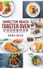 Hamilton Beach Toaster Oven Cookbook : Delicious and Easy Recipes for Crispy and Quick Meals in Less Time for beginners and advanced users. Easy Cooking Techniques for Convection Oven, Bake and more. - Book