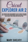 Cricut Explorer Air 2 : The Updated Guide For Beginners To Set Up Cricut Explorer Air 2. Step By Step Instructions, Tricks And Tools To Create Your Project Ideas From Zero In An Easy Way. - Book