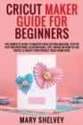 Cricut Maker Guide for Beginners : The Complete Guide To Master Your Cutting Machine. Step By Step Instructions, Illustrations, Tips, Tricks On How To Use Cricut & Create Your Project Ideas From Zero. - Book