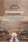Woodworking For Beginners : A Practical Guide to Learn Fast How to Start with Woodworking Indoor and Outdoor Projects Step-By-Step and Safety Tips - Book