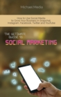 The Ultimate Guide to Social Media Marketing : How to Use Social Media to Grow Your Business in Snapchat, Instagram, Facebook, Twitter and YouTube - Book