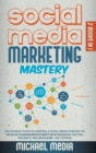 Social Media Marketing Mastery : The Ultimate, Powerful, And Step-By-Step Guide That Will Teach You The Best Strategies To Boost Your Business And Attract New Customers 24x7 - Book