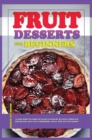 Fruit Dessert Recipes for Beginners : Learn how to cook delicious dessert recipes through this quick-and-easy cookbook, ideal for any occasion! - Book
