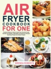 Air Fryer Cookbook for One : Practical Guide on How to Cook Your Favorite Foods Quickly and Healthy Affordable and Delicious Recipes that Busy People Can Easily Prepare - Book
